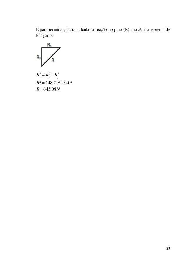 39 E para terminar, basta calcular a reação no pino (R) através do teorema de Pitágoras: 2 2 2 2 2 2548,21 340 645,08 x y ...