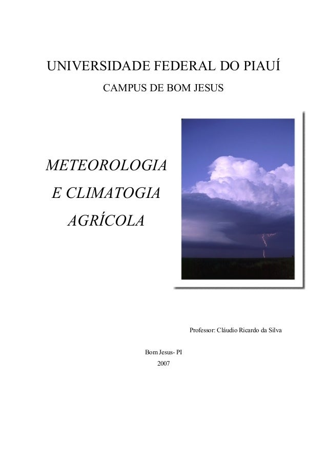 UNIVERSIDADE FEDERAL DO PIAUÍ CAMPUS DE BOM JESUS METEOROLOGIA E CLIMATOGIA AGRÍCOLA Professor: Cláudio Ricardo da Silva B...