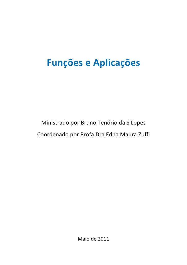 Funções e Aplicações Ministrado por Bruno Tenório da S LopesCoordenado por Profa Dra Edna Maura Zuffi              Maio de...