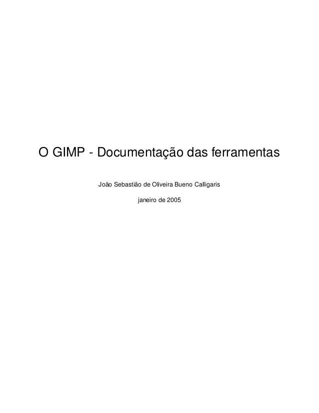 O GIMP - Documentação das ferramentas João Sebastião de Oliveira Bueno Calligaris janeiro de 2005