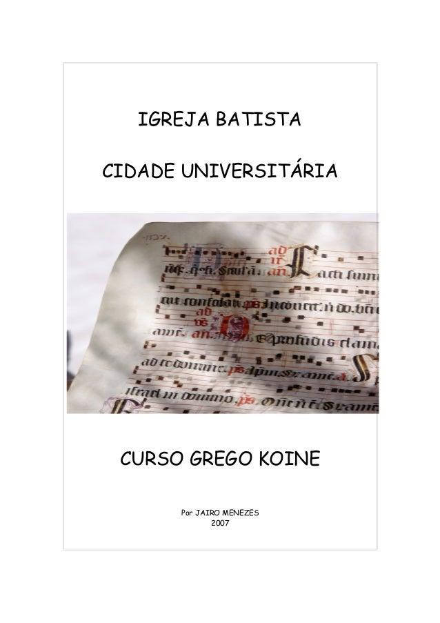 IGREJA BATISTA CIDADE UNIVERSITÁRIA CURSO GREGO KOINE Por JAIRO MENEZES 2007