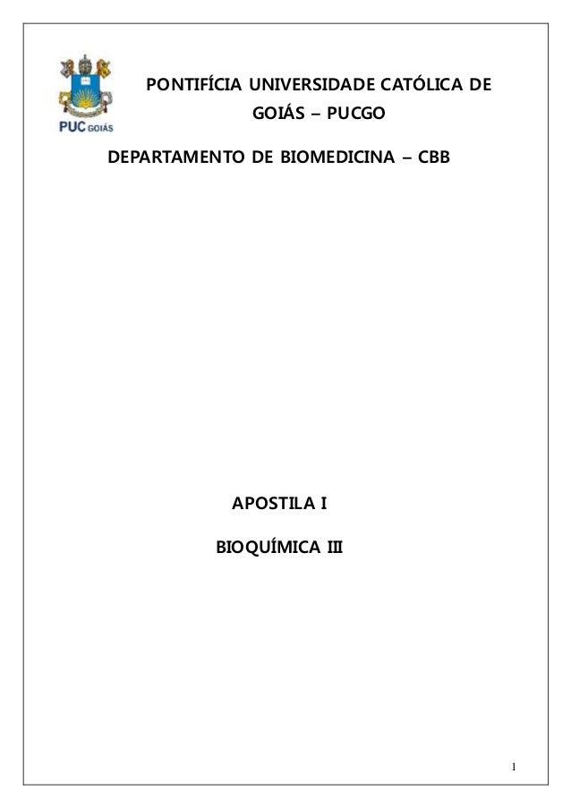 1  PONTIFÍCIA UNIVERSIDADE CATÓLICA DE  GOIÁS – PUCGO  DEPARTAMENTO DE BIOMEDICINA – CBB  APOSTILA I  BIOQUÍMICA III