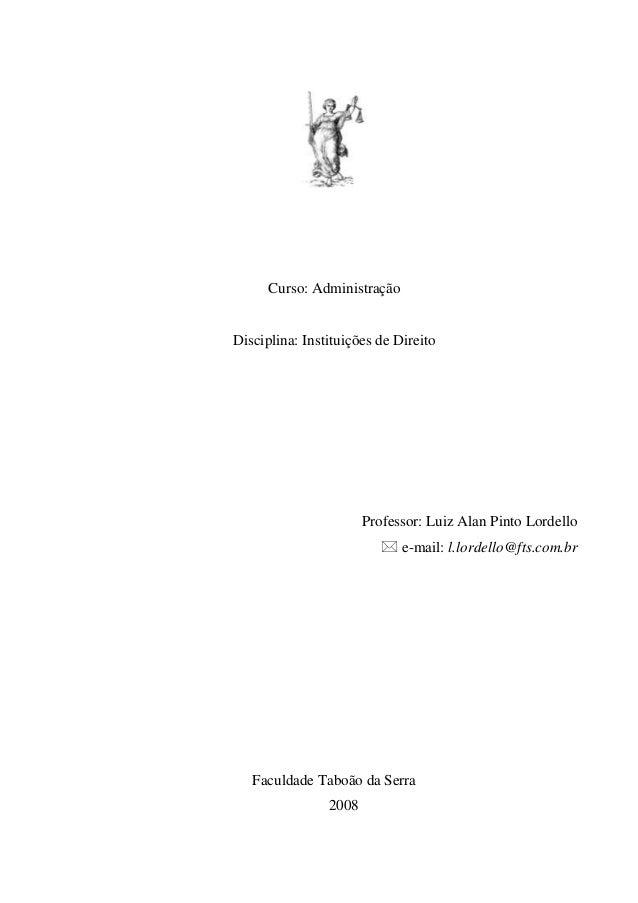 Curso: Administração Disciplina: Instituições de Direito Professor: Luiz Alan Pinto Lordello  e-mail: l.lordello@fts.com....