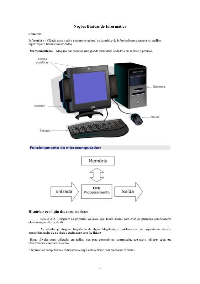 Noções Básicas de Informática Conceitos: Informática – Ciência que estuda o tratamento racional e automático de informação...