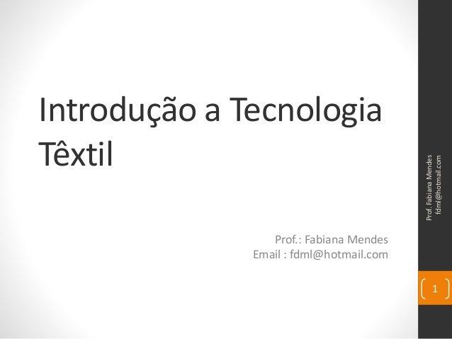 Introdução a Tecnologia Têxtil Prof.: Fabiana Mendes Email : fdml@hotmail.com Prof.FabianaMendes fdml@hotmail.com 1