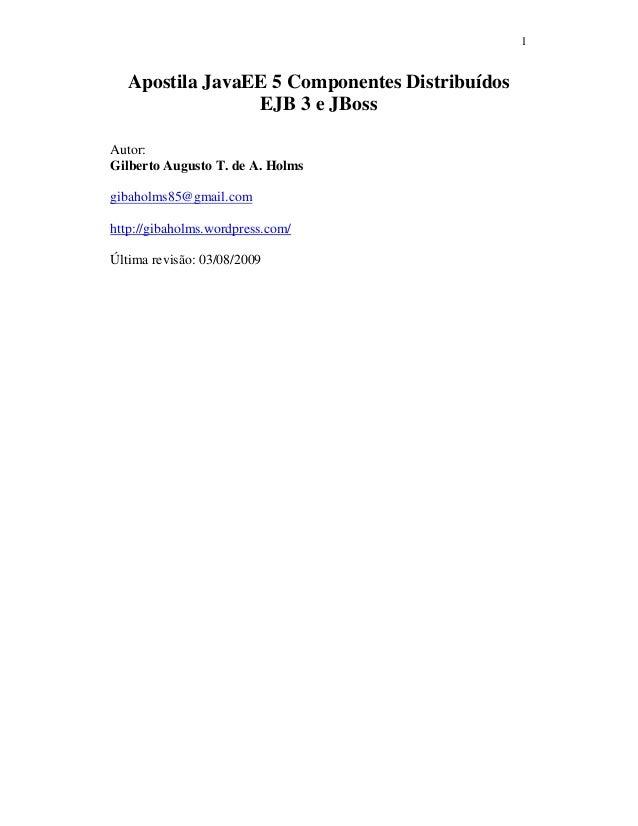 1 Apostila JavaEE 5 Componentes Distribuídos EJB 3 e JBoss Autor: Gilberto Augusto T. de A. Holms gibaholms85@gmail.com ht...
