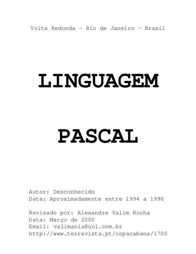 Volta Redonda - Rio de Janeiro - Brasil  LINGUAGEM        PASCALAutor: DesconhecidoData: Aproximadamente entre 1994 a 1996...