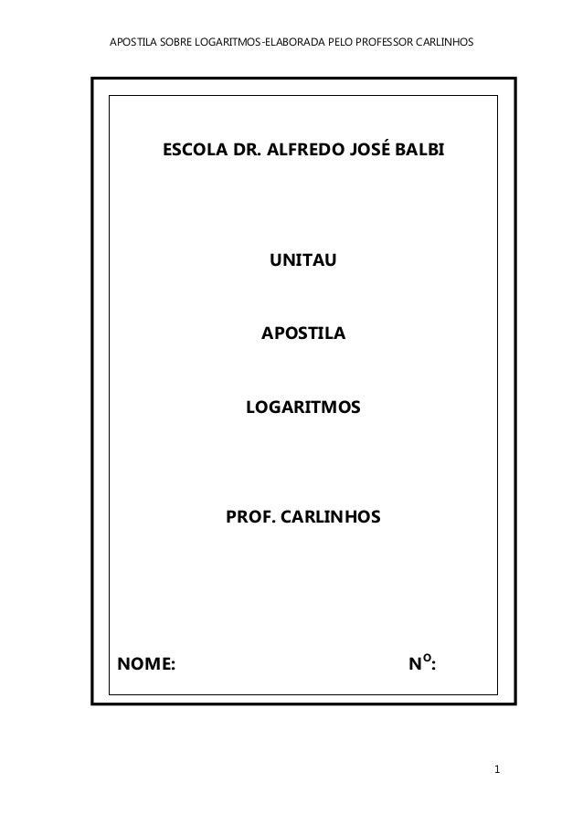 APOSTILA SOBRE LOGARITMOS-ELABORADA PELO PROFESSOR CARLINHOS 1 ESCOLA DR. ALFREDO JOSÉ BALBI UNITAU APOSTILA LOGARITMOS PR...