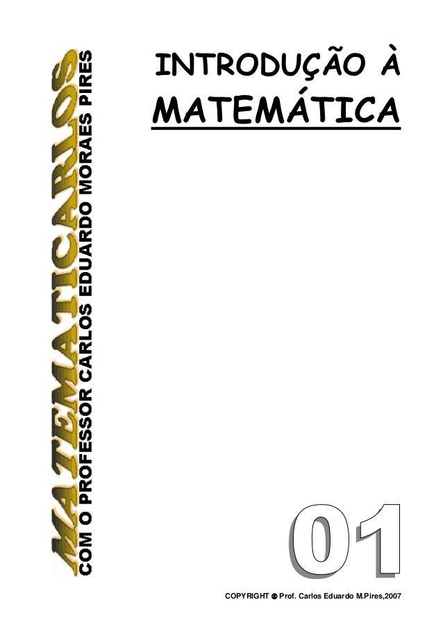 INTRODUÇÃO ÀMATEMÁTICA   COPYRIGHT ® Prof. Carlos Eduardo M.Pires,2007