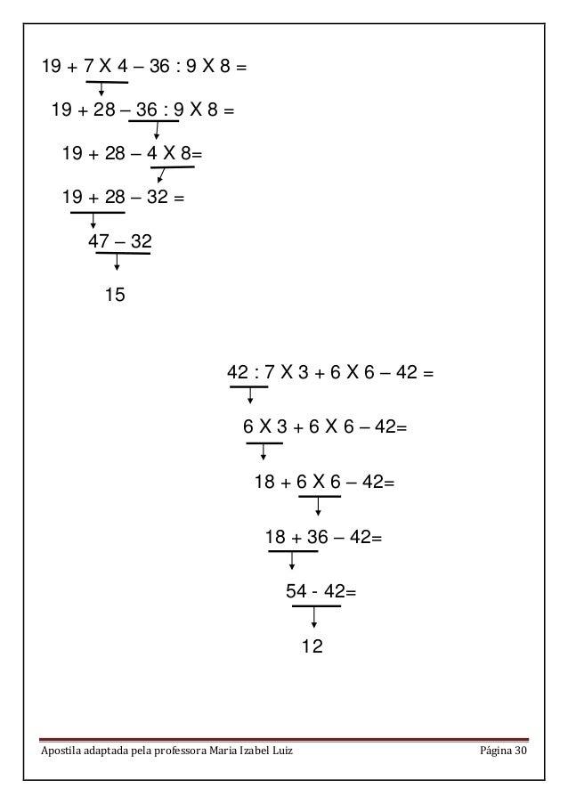 Apostila adaptada pela professora Maria Izabel Luiz Página 30 19 + 7 X 4 – 36 : 9 X 8 = 19 + 28 – 36 : 9 X 8 = 19 + 28 – 4...