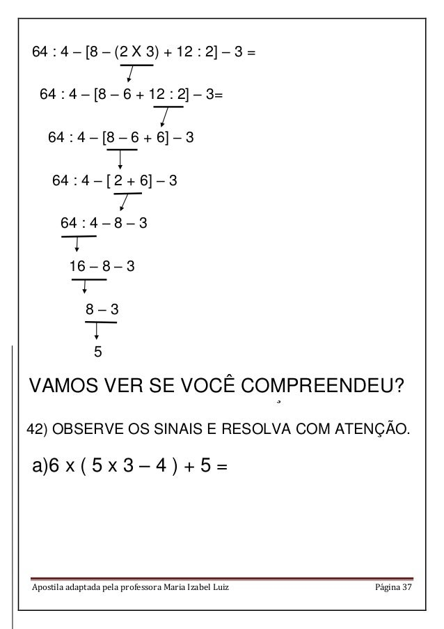 Apostila adaptada pela professora Maria Izabel Luiz Página 37 64 : 4 – [8 – (2 X 3) + 12 : 2] – 3 = 64 : 4 – [8 – 6 + 12 :...