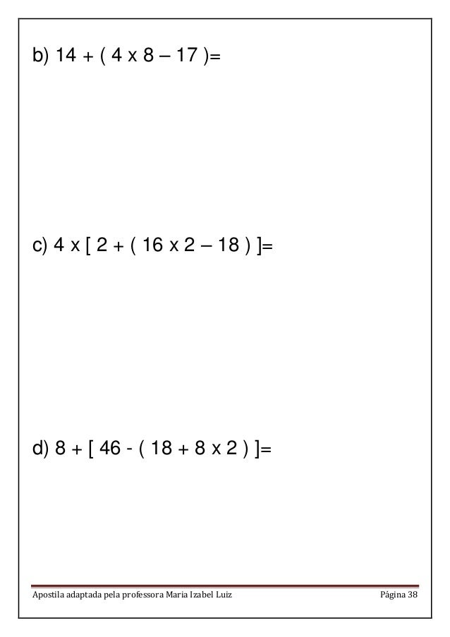 Apostila adaptada pela professora Maria Izabel Luiz Página 38 b) 14 + ( 4 x 8 – 17 )= c) 4 x [ 2 + ( 16 x 2 – 18 ) ]= d) 8...