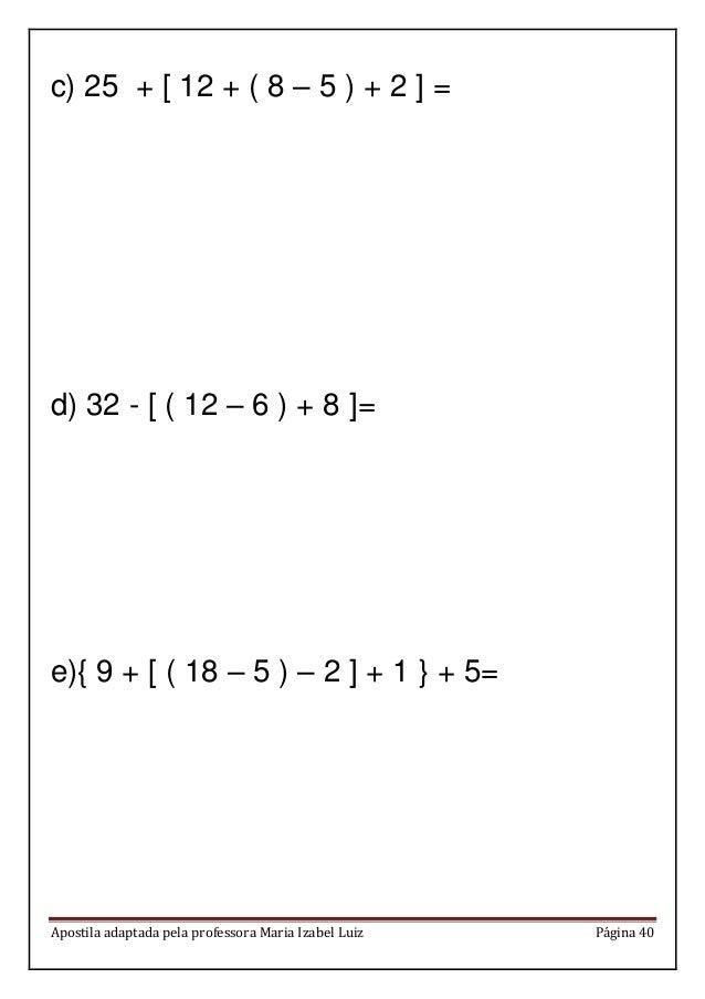 Apostila adaptada pela professora Maria Izabel Luiz Página 40 c) 25 + [ 12 + ( 8 – 5 ) + 2 ] = d) 32 - [ ( 12 – 6 ) + 8 ]=...