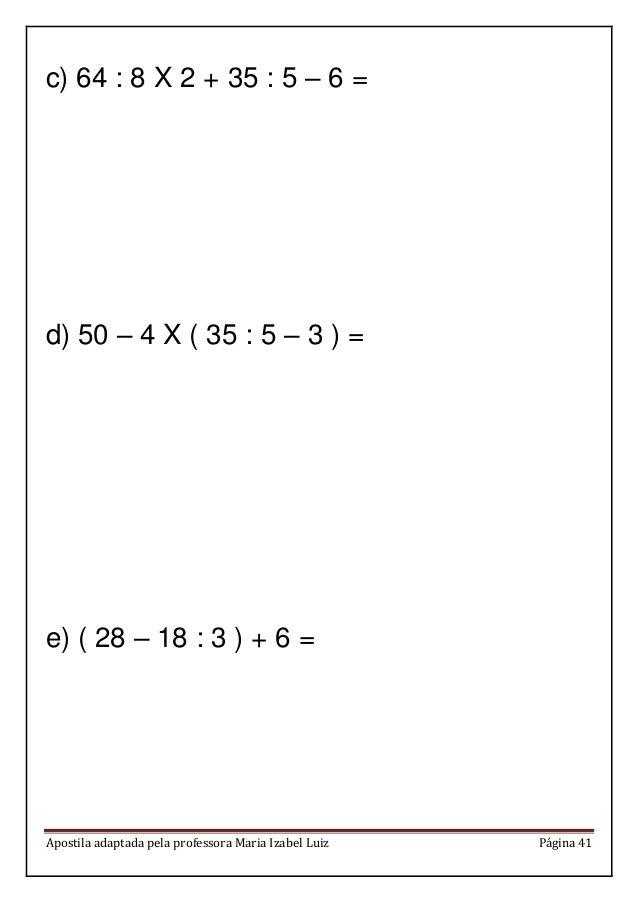 Apostila adaptada pela professora Maria Izabel Luiz Página 41 c) 64 : 8 X 2 + 35 : 5 – 6 = d) 50 – 4 X ( 35 : 5 – 3 ) = e)...