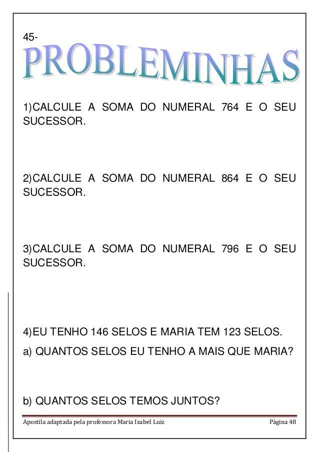 Apostila adaptada pela professora Maria Izabel Luiz Página 48 45- 1)CALCULE A SOMA DO NUMERAL 764 E O SEU SUCESSOR. 2)CALC...