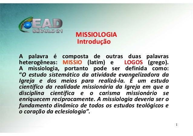MISSIOLOGIA Introdução A palavra é composta de outras duas palavras heterogêneas: MISSIO (latim) e LOGOS (grego). A missio...