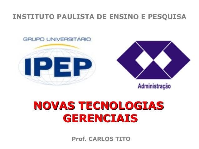 INSTITUTO PAULISTA DE ENSINO E PESQUISA  NOVAS TECNOLOGIAS GERENCIAIS Prof. CARLOS TITO