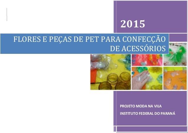 2015 PROJETO MODA NA VILA INSTITUTO FEDERAL DO PARANÁ FLORES E PEÇAS DE PET PARA CONFECÇÃO DE ACESSÓRIOS