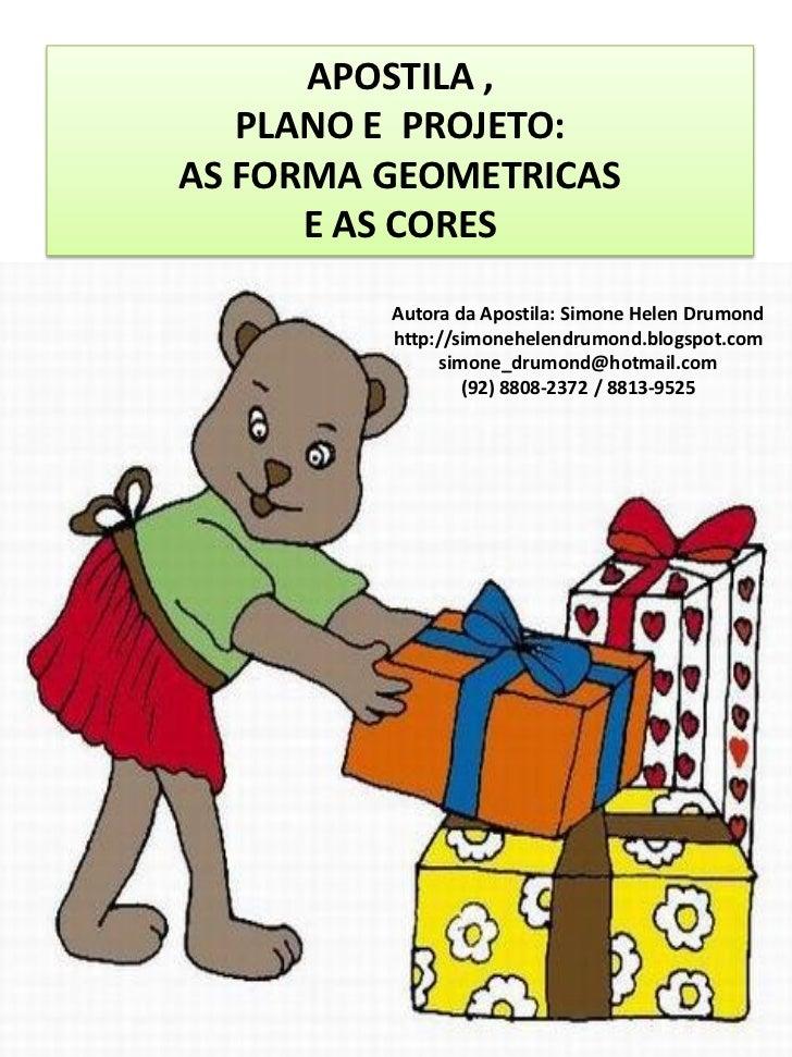 APOSTILA ,   PLANO E PROJETO:AS FORMA GEOMETRICAS      E AS CORES         Autora da Apostila: Simone Helen Drumond        ...