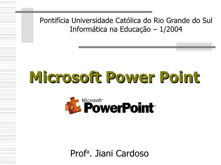 Microsoft Power Point Pontifícia Universidade Católica do Rio Grande do Sul Informática na Educação – 1/2004 Prof a . Jian...