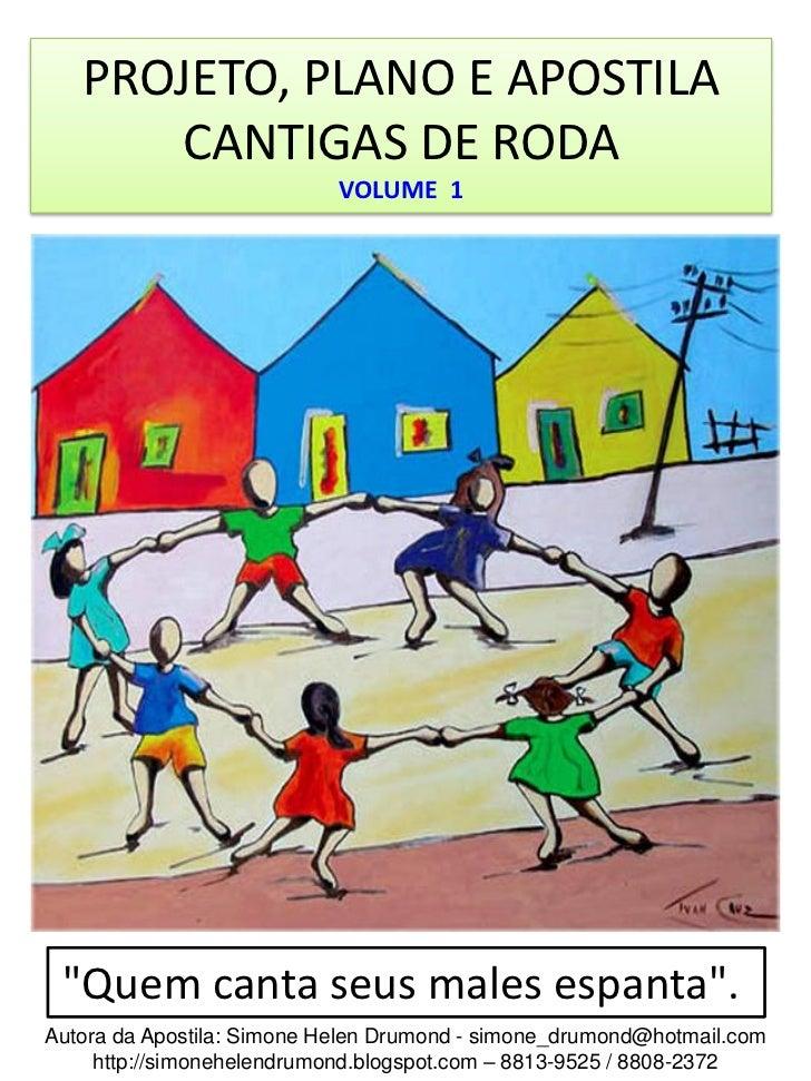 """PROJETO, PLANO E APOSTILA      CANTIGAS DE RODA                            VOLUME 1 """"Quem canta seus males espanta"""".Autora..."""