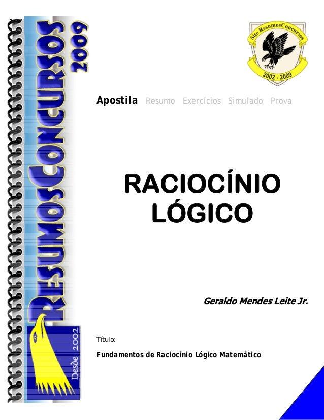Apostila Resumo Exercícios Simulado Prova  RACIOCÍNIO LÓGICO  Geraldo Mendes Leite Jr.  Título:  Fundamentos de Raciocínio...