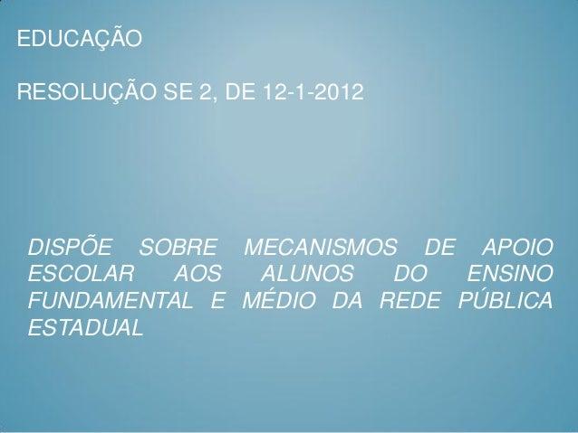 EDUCAÇÃORESOLUÇÃO SE 2, DE 12-1-2012DISPÕE SOBRE MECANISMOS DE APOIOESCOLAR   AOS  ALUNOS   DO   ENSINOFUNDAMENTAL E MÉDIO...