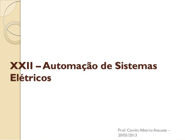 XXII – Automação de Sistemas Elétricos  Prof. Camilo Alberto Anauate – 20/05/2013