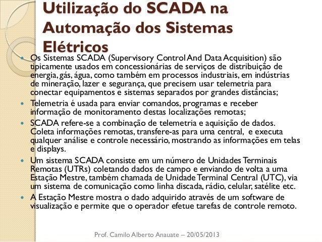 Utilização do SCADA na Automação dos Sistemas Elétricos  Os Sistemas SCADA (Supervisory Control And Data Acquisition) são...