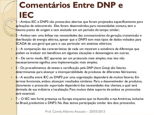 Comentários Entre DNP e IEC  1 – Ambos IEC e DNP3 são protocolos abertos que foram projetados especificamente para aplica...
