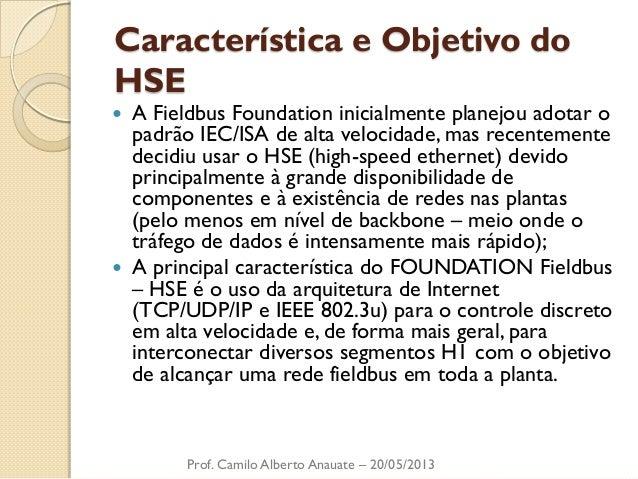 Característica e Objetivo do HSE  A Fieldbus Foundation inicialmente planejou adotar o padrão IEC/ISA de alta velocidade,...