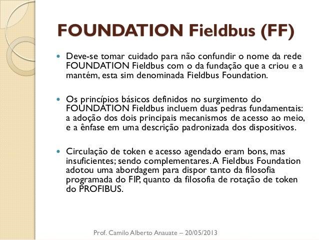 FOUNDATION Fieldbus (FF)  Deve-se tomar cuidado para não confundir o nome da rede FOUNDATION Fieldbus com o da fundação q...
