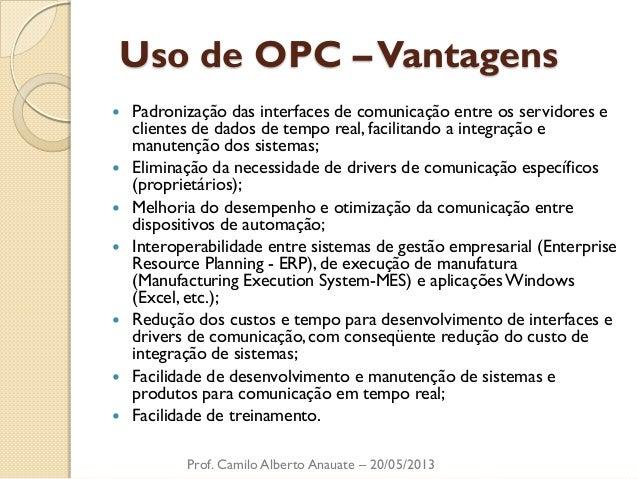 Uso de OPC – Vantagens  Padronização das interfaces de comunicação entre os servidores e clientes de dados de tempo real,...