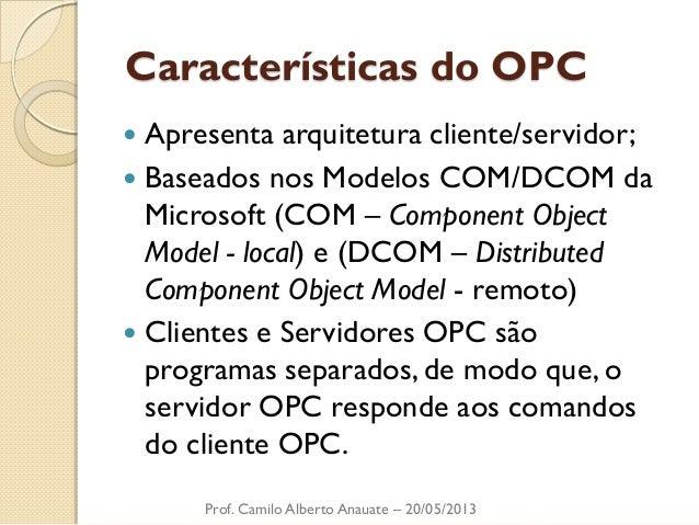 Características do OPC  Apresenta arquitetura cliente/servidor;  Baseados nos Modelos COM/DCOM da Microsoft (COM – Compo...