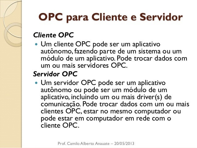 OPC para Cliente e Servidor  Cliente OPC  Um cliente OPC pode ser um aplicativo autônomo, fazendo parte de um sistema ou ...