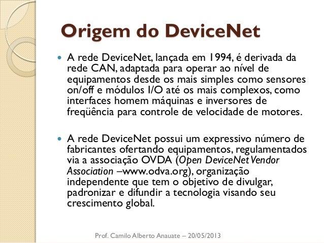 Origem do DeviceNet  A rede DeviceNet, lançada em 1994, é derivada da rede CAN, adaptada para operar ao nível de equipame...