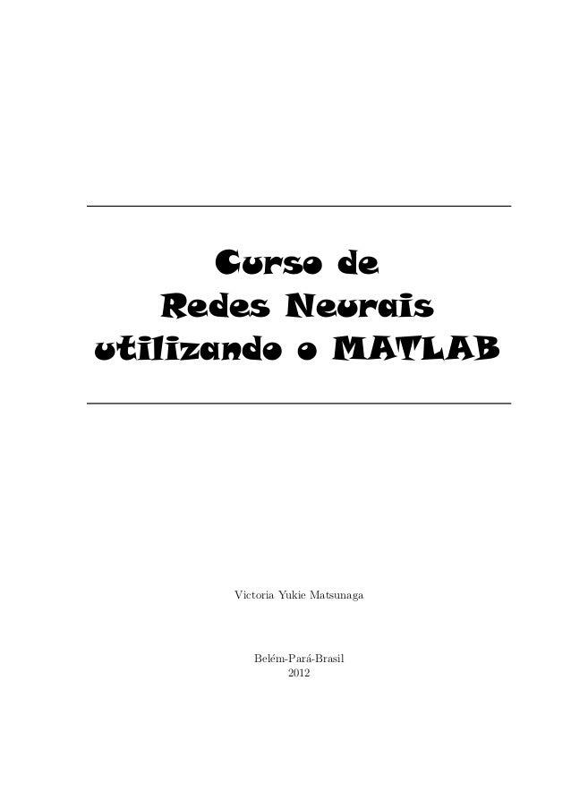 Curso de Redes Neurais utilizando o MATLAB Victoria Yukie Matsunaga Bel´em-Par´a-Brasil 2012