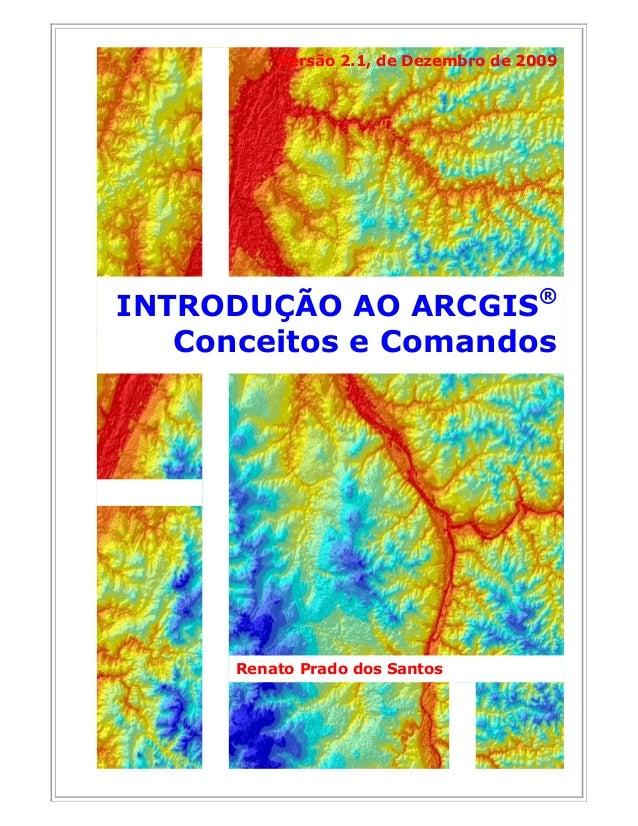 Renato Prado dos Santos INTRODUÇÃO AO ARCGIS® Conceitos e Comandos Versão 2.1, de Dezembro de 2009