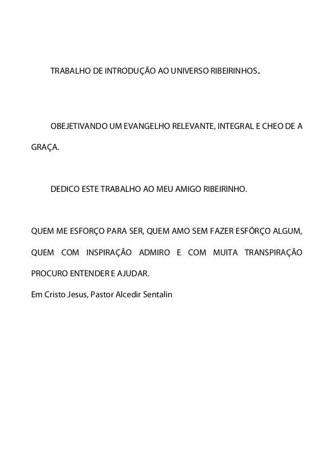 TRABALHO DE INTRODUÇÃO AO UNIVERSO RIBEIRINHOS.  OBEJETIVANDO UM EVANGELHO RELEVANTE, INTEGRAL E CHEO DE A  GRAÇA.  DEDICO...
