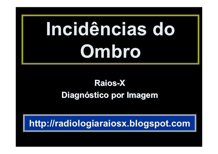 Incidências do       Ombro              Raios-X       Diagnóstico por Imagemhttp://radiologiaraiosx.blogspot.com