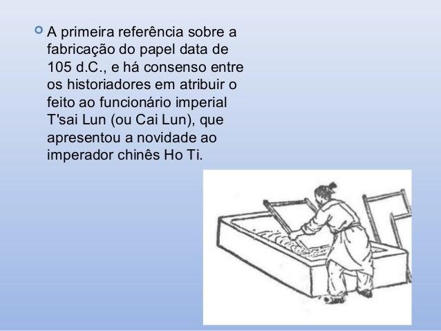 A  primeira referência sobre a fabricação do papel data de 105 d.C., e há consenso entre os historiadores em atribuir o f...