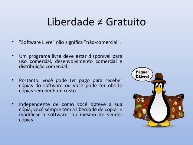 Alguns Prós & Contras do Software Livre • • • •  Desenvolvimento compartilhado; Custo baixo; Liberdade de personalização; ...