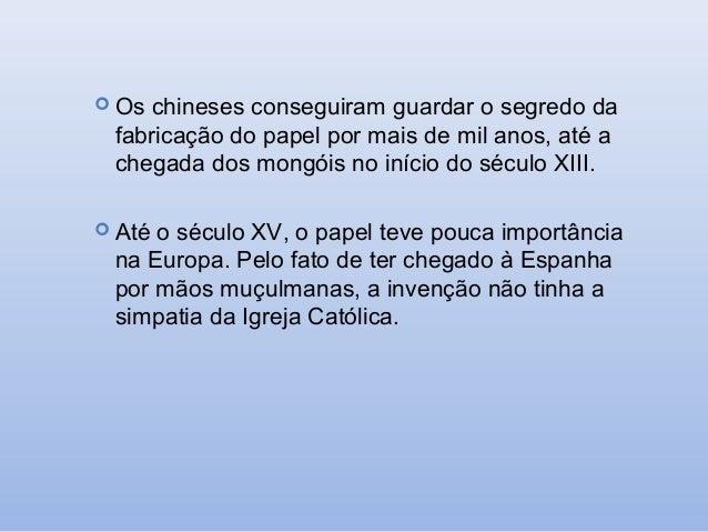  Os  chineses conseguiram guardar o segredo da fabricação do papel por mais de mil anos, até a chegada dos mongóis no iní...