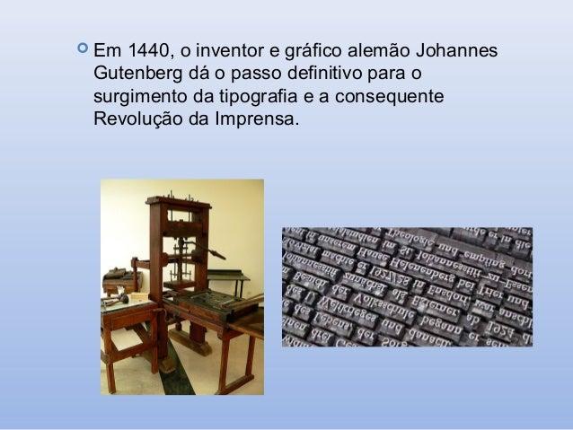  Em  1440, o inventor e gráfico alemão Johannes Gutenberg dá o passo definitivo para o surgimento da tipografia e a conse...