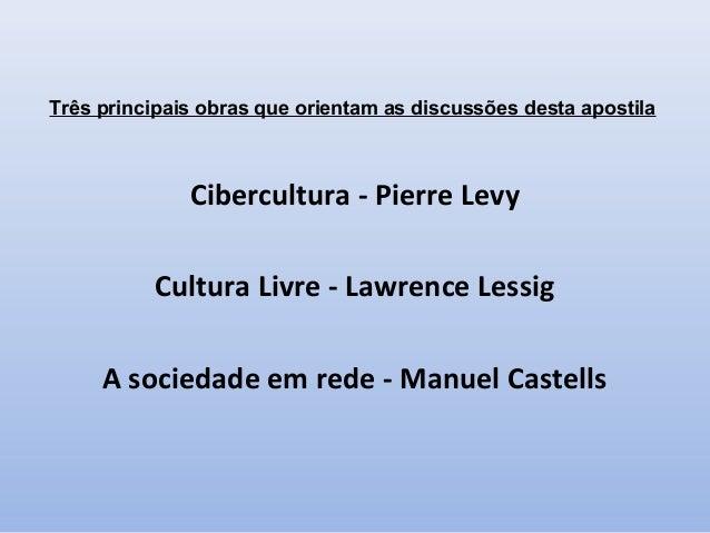 Três principais obras que orientam as discussões desta apostila  Cibercultura - Pierre Levy Cultura Livre - Lawrence Lessi...
