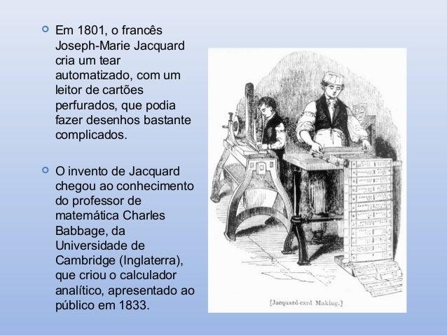   Em 1801, o francês Joseph-Marie Jacquard cria um tear automatizado, com um leitor de cartões perfurados, que podia faze...