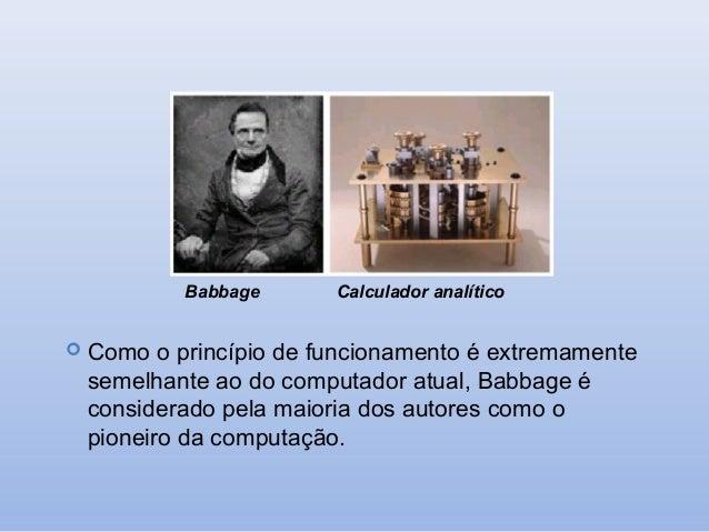 Babbage   Como  Calculador analítico  o princípio de funcionamento é extremamente semelhante ao do computador atual, Babb...