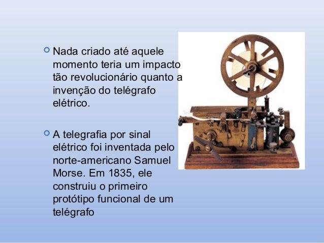  Nada  criado até aquele momento teria um impacto tão revolucionário quanto a invenção do telégrafo elétrico.  A  telegr...