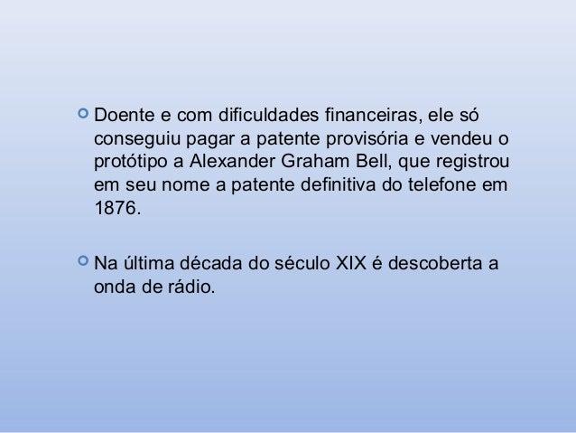  Doente  e com dificuldades financeiras, ele só conseguiu pagar a patente provisória e vendeu o protótipo a Alexander Gra...