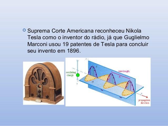  Suprema  Corte Americana reconheceu Nikola Tesla como o inventor do rádio, já que Guglielmo Marconi usou 19 patentes de ...
